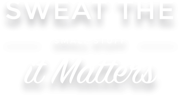 Sweat the small stuff, it matters